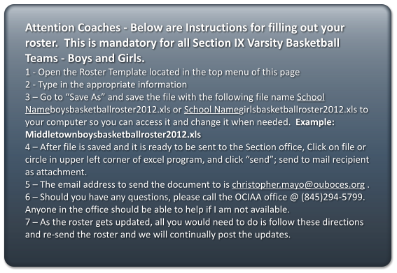 "Attention Coaches - Below are Instructions for filling out your roster.  This is mandatory for all Section IX Varsity Basketball Teams - Boys and Girls. 1 - Open the Roster Template located in the top menu of this page 2 - Type in the appropriate information 3 – Go to ""Save As"" and save the file with the following file name School Nameboysbasketballroster2012.xls or School Namegirlsbasketballroster2012.xls to your computer so you can access it and change it when needed.  Example: Middletownboysbasketballroster2012.xls 4 – After file is saved and it is ready to be sent to the Section office, Click on file or circle in upper left corner of excel program, and click ""send""; send to mail recipient as attachment.  5 – The email address to send the document to is christopher.mayo@ouboces.org . 6 – Should you have any questions, please call the OCIAA office @ (845)294-5799.  Anyone in the office should be able to help if I am not available. 7 – As the roster gets updated, all you would need to do is follow these directions and re-send the roster and we will continually post the updates."